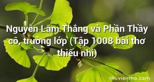 Nguyễn Lãm Thắng và Phần Thầy cô, trường lớp (Tập 1008 bài thơ thiếu nhi)