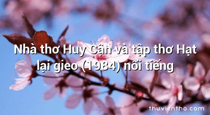 Nhà thơ Huy Cận và tập thơ Hạt lại gieo (1984) nổi tiếng