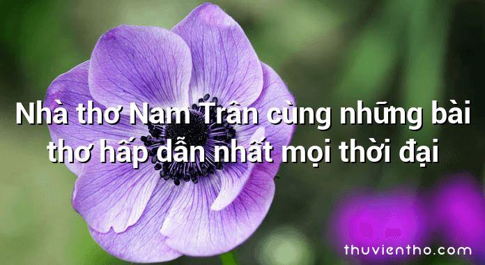 Nhà thơ Nam Trân cùng những bài thơ hấp dẫn nhất mọi thời đại