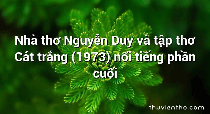 Nhà thơ Nguyễn Duy và tập thơ Cát trắng (1973) nổi tiếng phần cuối