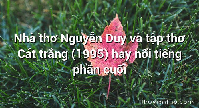 Nhà thơ Nguyễn Duy và tập thơ Cát trắng (1995) hay nổi tiếng phần cuối