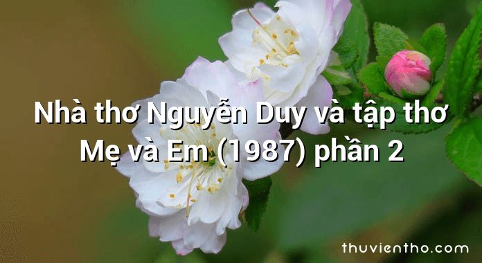 Nhà thơ Nguyễn Duy và tập thơ Mẹ và Em (1987) phần 2