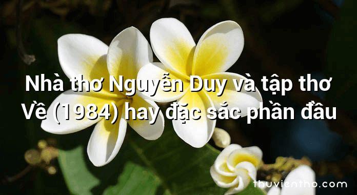Nhà thơ Nguyễn Duy và tập thơ Về (1984) hay đặc sắc phần đầu