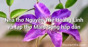 Nhà thơ Nguyễn Thế Hoàng Linh và tập thơ Mầm Sống hấp dẫn