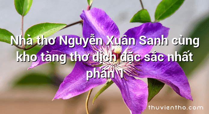 Nhà thơ Nguyễn Xuân Sanh cùng kho tàng thơ dịch đặc sắc nhất phần 1