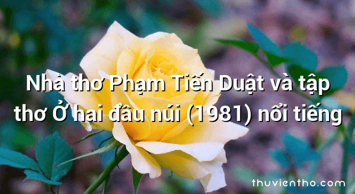 Nhà thơ Phạm Tiến Duật và tập thơ Ở hai đầu núi (1981) nổi tiếng