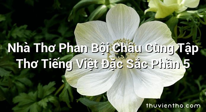 Nhà Thơ Phan Bội Châu Cùng Tập Thơ Tiếng Việt Đặc Sắc Phần 5
