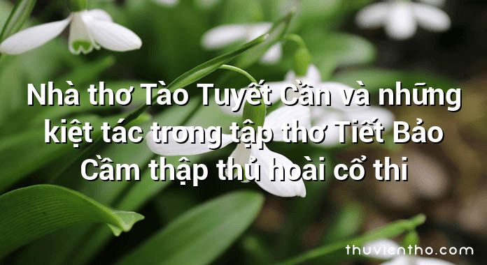Nhà thơ Tào Tuyết Cần và những kiệt tác trong tập thơ Tiết Bảo Cầm thập thủ hoài cổ thi