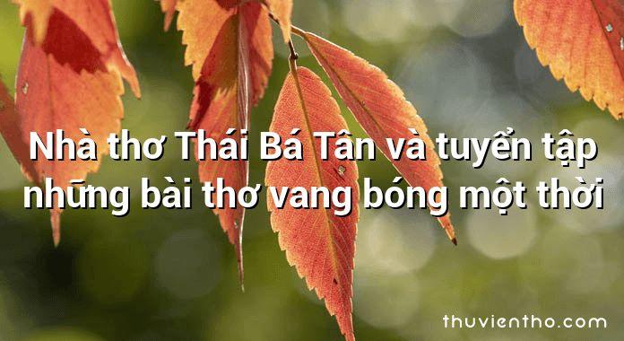 Nhà thơ Thái Bá Tân và tuyển tập những bài thơ vang bóng một thời