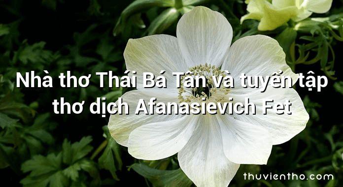 Nhà thơ Thái Bá Tân và tuyển tập thơ dịch Afanasievich Fet
