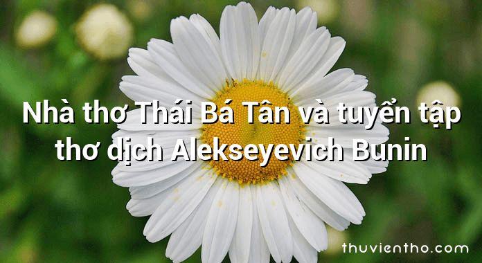 Nhà thơ Thái Bá Tân và tuyển tập thơ dịch Alekseyevich Bunin