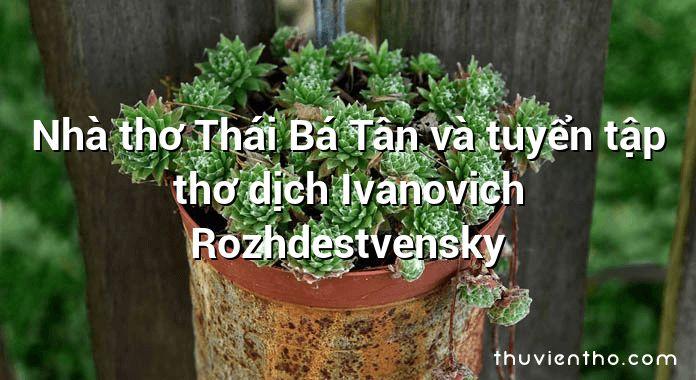 Nhà thơ Thái Bá Tân và tuyển tập thơ dịch Ivanovich Rozhdestvensky