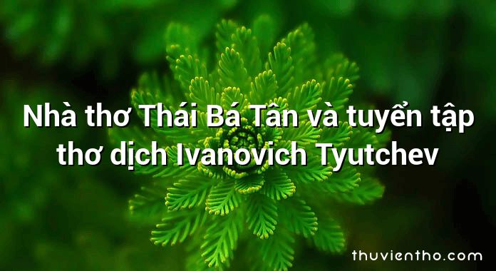 Nhà thơ Thái Bá Tân và tuyển tập thơ dịch Ivanovich Tyutchev