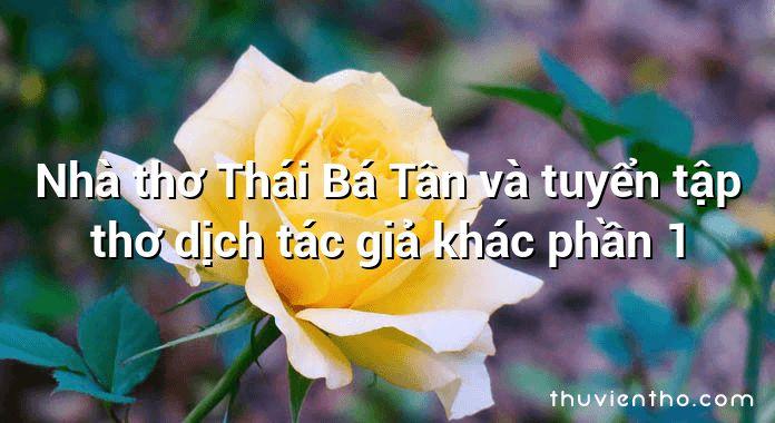 Nhà thơ Thái Bá Tân và tuyển tập thơ dịch tác giả khác phần 1