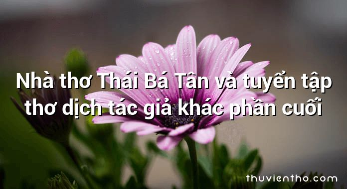 Nhà thơ Thái Bá Tân và tuyển tập thơ dịch tác giả khác phần cuối