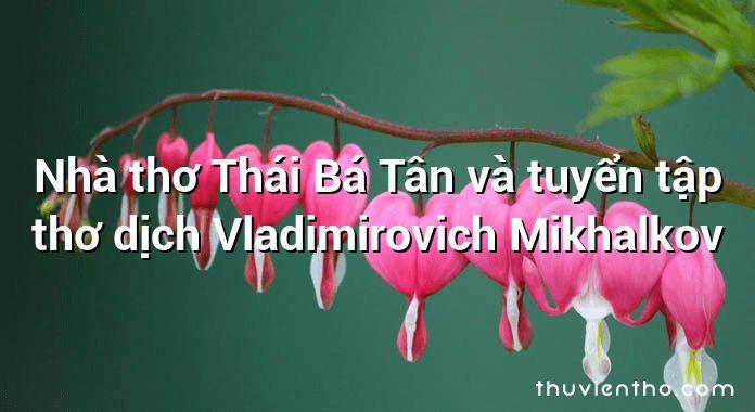 Nhà thơ Thái Bá Tân và tuyển tập thơ dịch Vladimirovich Mikhalkov