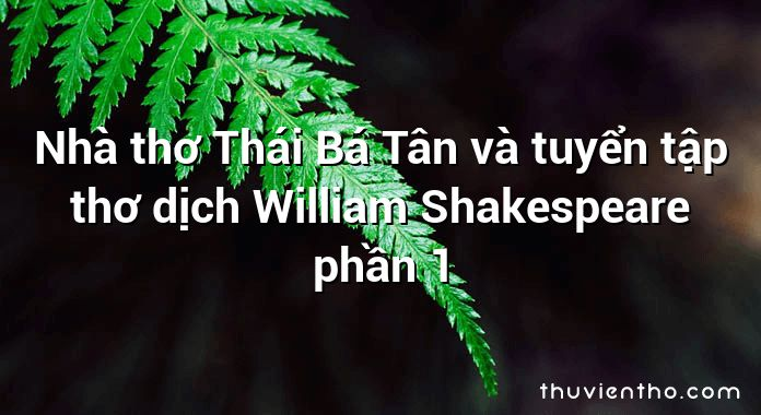 Nhà thơ Thái Bá Tân và tuyển tập thơ dịch William Shakespeare phần 1