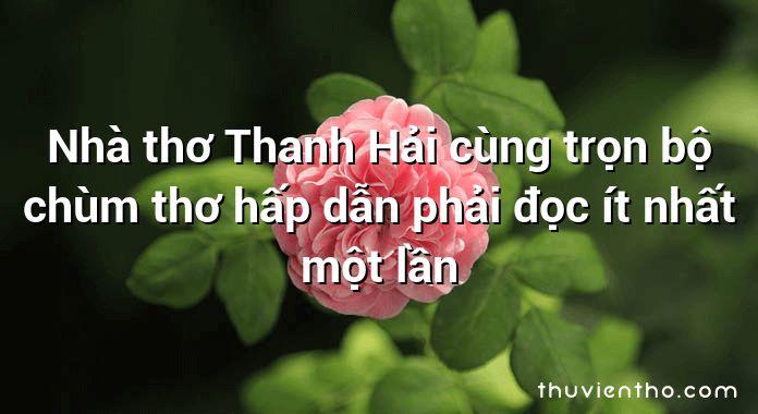 Nhà thơ Thanh Hải cùng trọn bộ chùm thơ hấp dẫn phải đọc ít nhất một lần