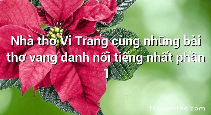 Nhà thơ Vi Trang cùng những bài thơ vang danh nổi tiếng nhất phần 1