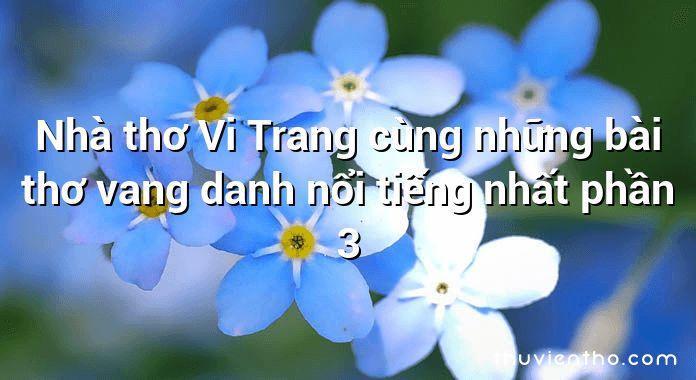 Nhà thơ Vi Trang cùng những bài thơ vang danh nổi tiếng nhất phần 3