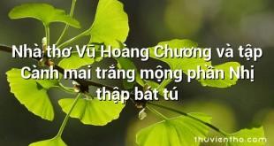 Nhà thơ Vũ Hoàng Chương và tập Cành mai trắng mộng phần Nhị thập bát tú