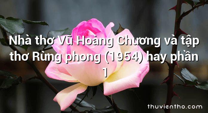 Nhà thơ Vũ Hoàng Chương và tập thơ Rừng phong (1954) hay phần 1