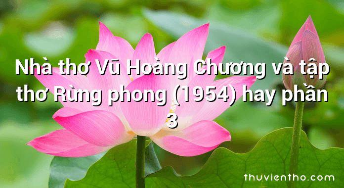 Nhà thơ Vũ Hoàng Chương và tập thơ Rừng phong (1954) hay phần 3