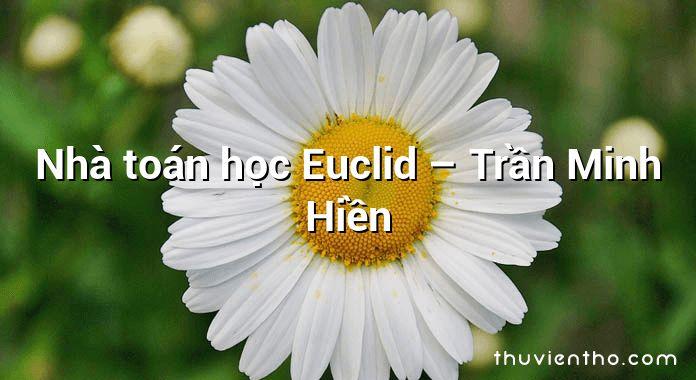 Nhà toán học Euclid – Trần Minh Hiền