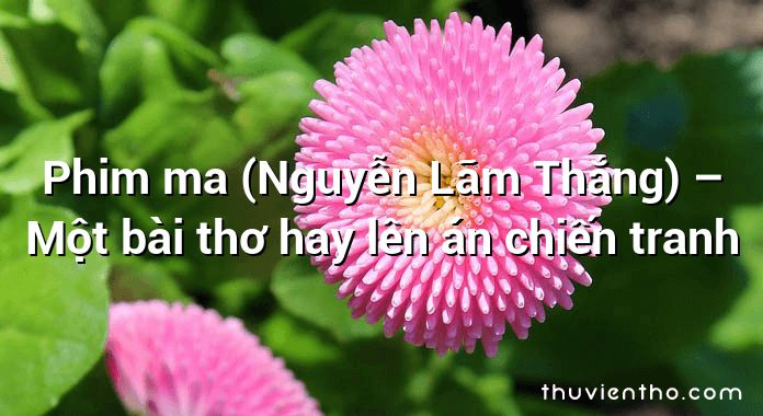 Phim ma (Nguyễn Lãm Thắng) – Một bài thơ hay lên án chiến tranh