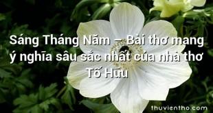 Sáng Tháng Năm – Bài thơ mang ý nghĩa sâu sắc nhất của nhà thơ Tố Hữu
