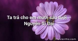 Ta trả cho em mười sáu tuổi  –  Nguyễn Sĩ Đại