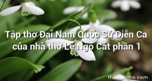 Tập thơ Đại Nam Quốc Sử Diễn Ca của nhà thơ Lê Ngô Cát phần 1