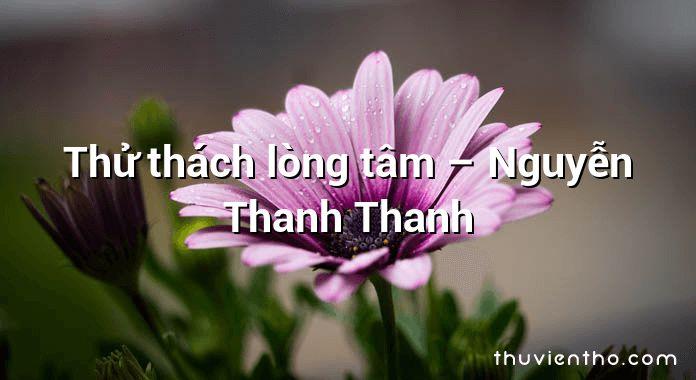 Thử thách lòng tâm – Nguyễn Thanh Thanh