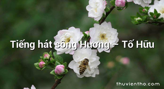 Tiếng hát sông Hương – Tố Hữu