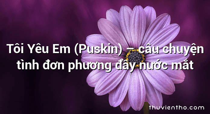 Tôi Yêu Em (Puskin) – câu chuyện tình đơn phương đầy nước mắt