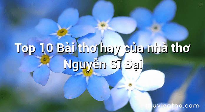 Top 10 Bài thơ hay của nhà thơ Nguyễn Sĩ Đại