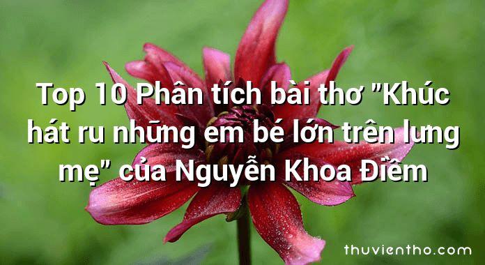 """Top 10 Phân tích bài thơ """"Khúc hát ru những em bé lớn trên lưng mẹ"""" của Nguyễn Khoa Điềm"""