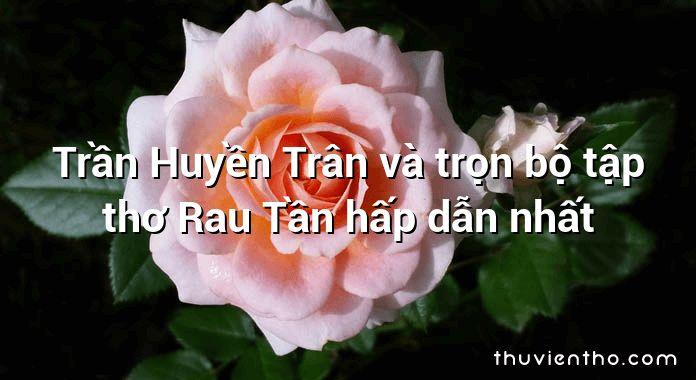 Trần Huyền Trân và trọn bộ tập thơ Rau Tần hấp dẫn nhất