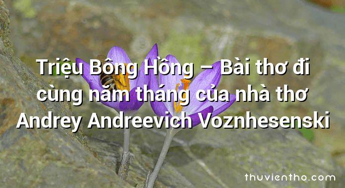 Triệu Bông Hồng – Bài thơ đi cùng năm tháng của nhà thơ Andrey Andreevich Voznhesenski