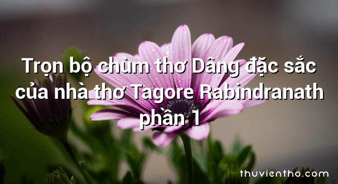 Trọn bộ chùm thơ Dâng đặc sắc của nhà thơ Tagore Rabindranath phần 1