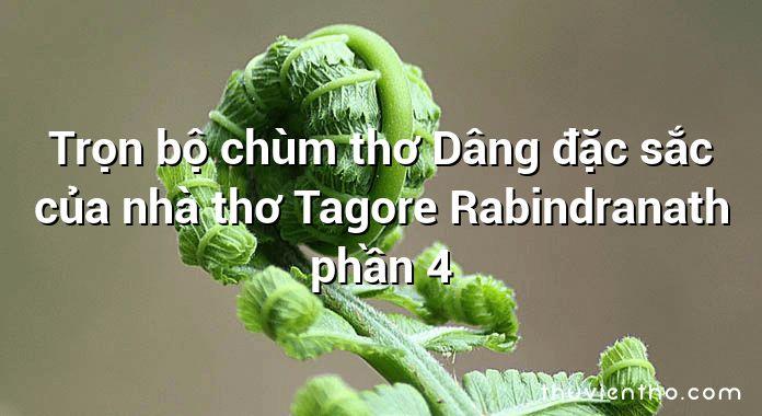 Trọn bộ chùm thơ Dâng đặc sắc của nhà thơ Tagore Rabindranath phần 4