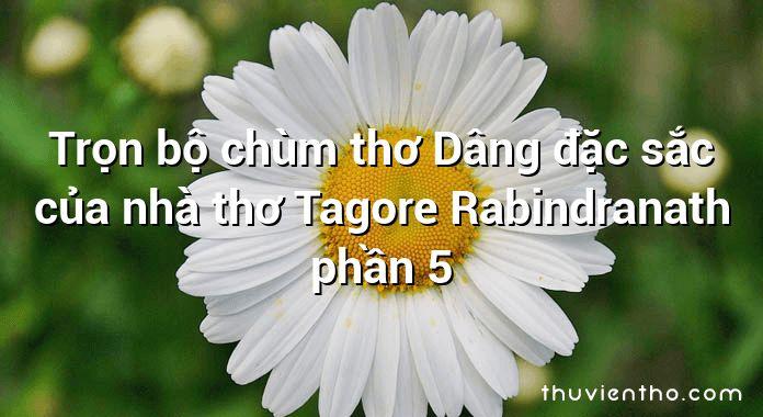 Trọn bộ chùm thơ Dâng đặc sắc của nhà thơ Tagore Rabindranath phần 5