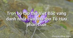 Trọn bộ tập thơ Việt Bắc vang danh nhất của nhà thơ Tố Hữu phần cuối