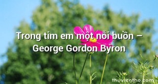 Trong tim em một nỗi buồn  –  George Gordon Byron