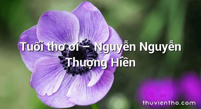 Tuổi thơ ơi – Nguyễn Nguyễn Thượng Hiền