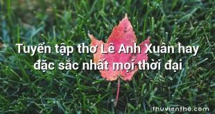 Tuyển tập thơ Lê Anh Xuân hay đặc sắc nhất mọi thời đại