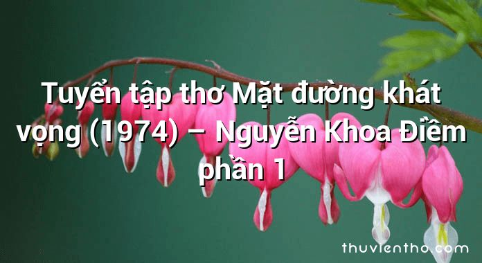 Tuyển tập thơ Mặt đường khát vọng (1974) – Nguyễn Khoa Điềm phần 1