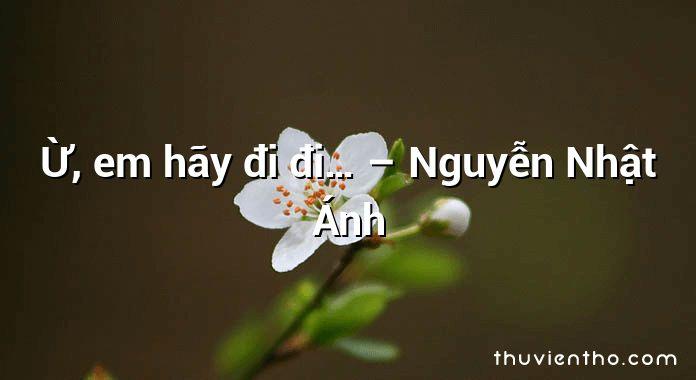 Ừ, em hãy đi đi… – Nguyễn Nhật Ánh