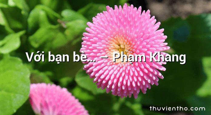 Với bạn bè… – Phạm Khang