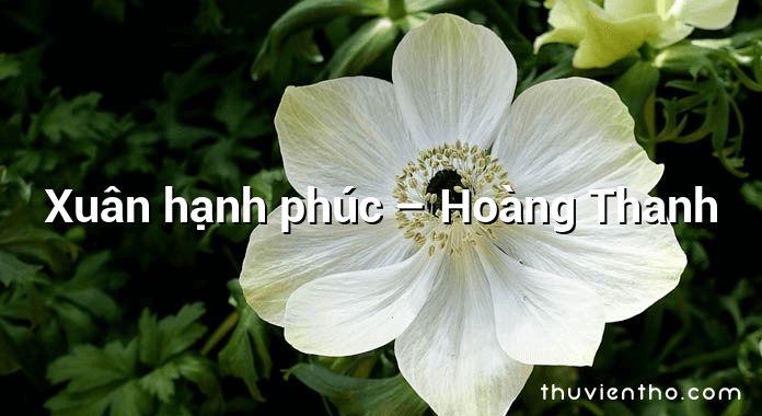 Xuân hạnh phúc – Hoàng Thanh